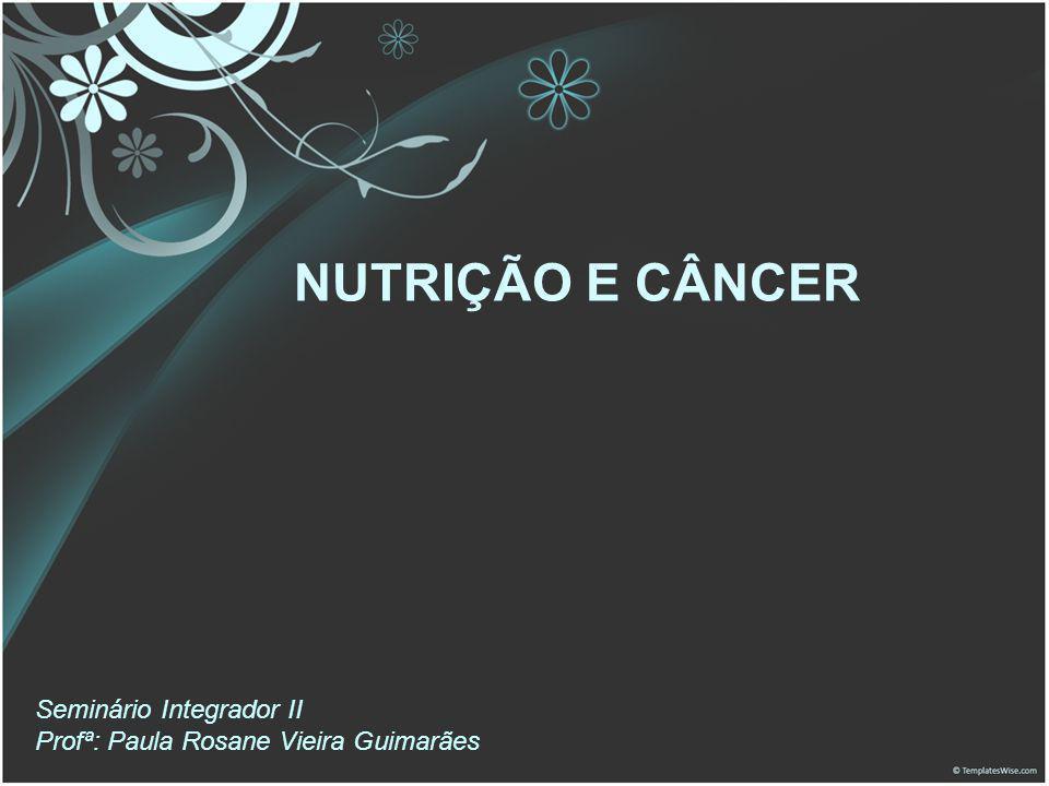 NUTRIÇÃO E CÂNCER Seminário Integrador II Profª: Paula Rosane Vieira Guimarães