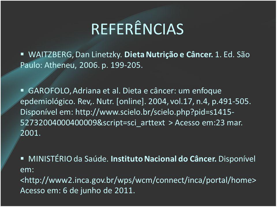 REFERÊNCIAS WAITZBERG, Dan Linetzky. Dieta Nutrição e Câncer. 1. Ed. São Paulo: Atheneu, 2006. p. 199-205. GAROFOLO, Adriana et al. Dieta e câncer: um