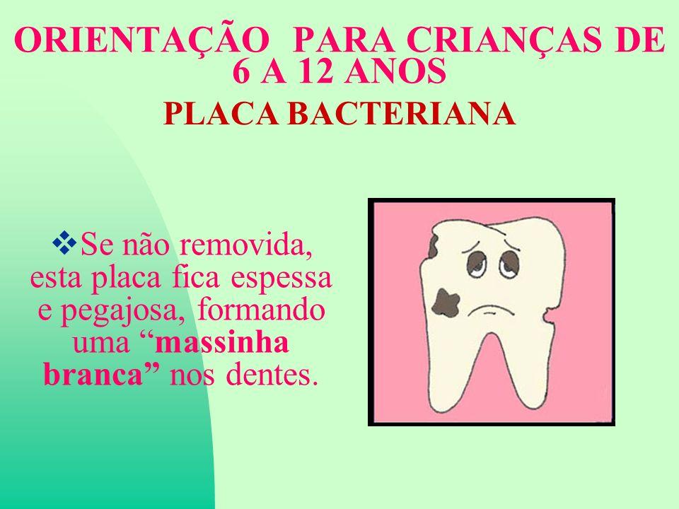 ORIENTAÇÃO PARA CRIANÇAS DE 6 A 12 ANOS PLACA BACTERIANA Se não removida, esta placa fica espessa e pegajosa, formando uma massinha branca nos dentes.