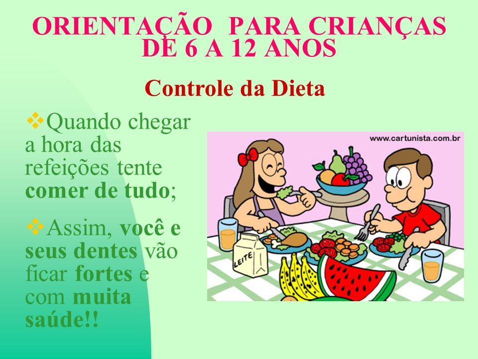 ORIENTAÇÃO PARA CRIANÇAS DE 6 A 12 ANOS Quando chegar a hora das refeições tente comer de tudo; Assim, você e seus dentes vão ficar fortes e com muita saúde!.