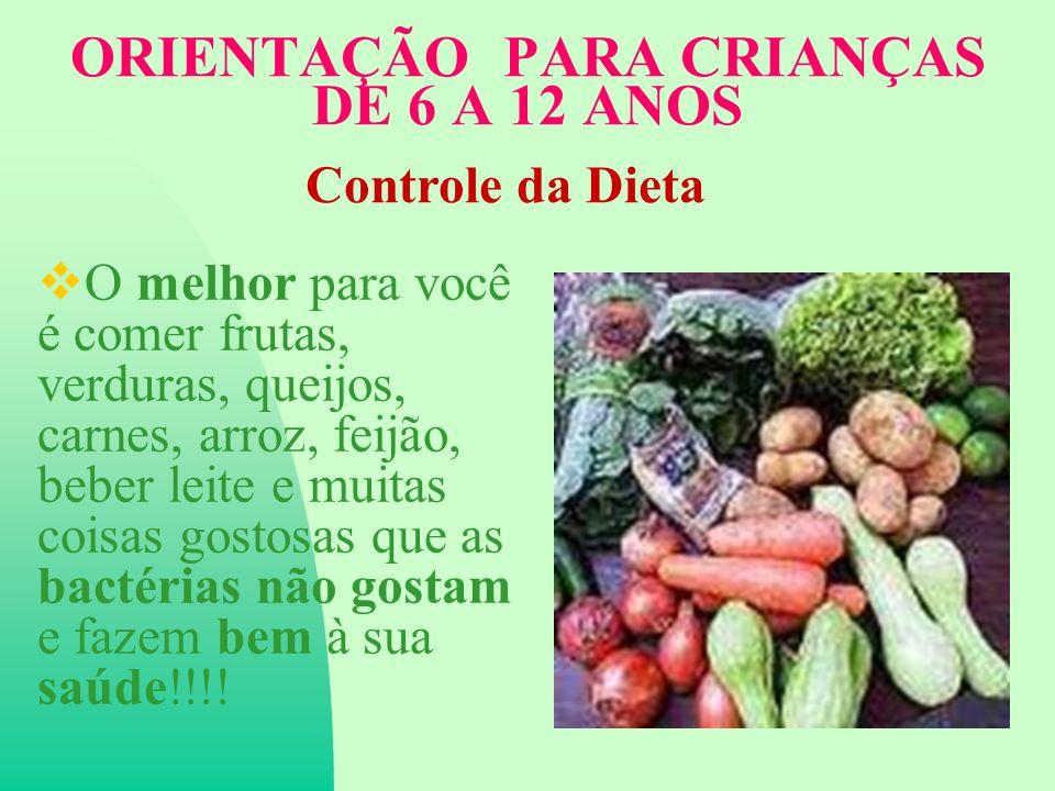 ORIENTAÇÃO PARA CRIANÇAS DE 6 A 12 ANOS O melhor para você é comer frutas, verduras, queijos, carnes, arroz, feijão, beber leite e muitas coisas gostosas que as bactérias não gostam e fazem bem à sua saúde!!!.