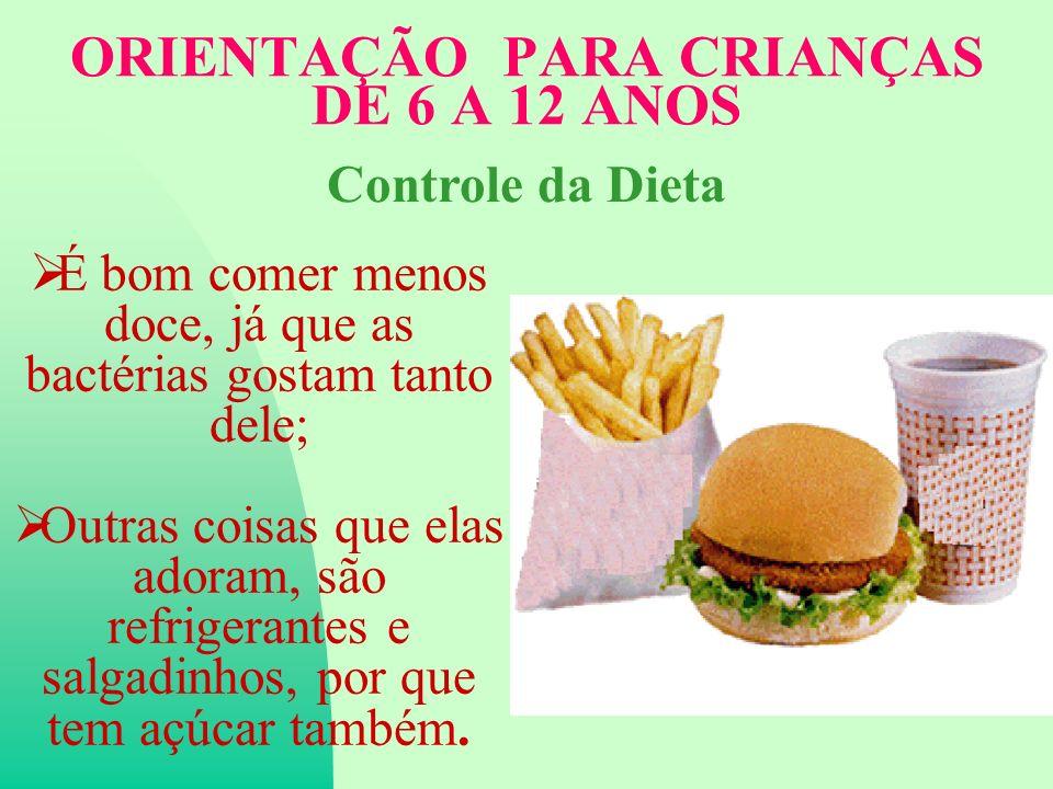 ORIENTAÇÃO PARA CRIANÇAS DE 6 A 12 ANOS É bom comer menos doce, já que as bactérias gostam tanto dele; Outras coisas que elas adoram, são refrigerantes e salgadinhos, por que tem açúcar também.