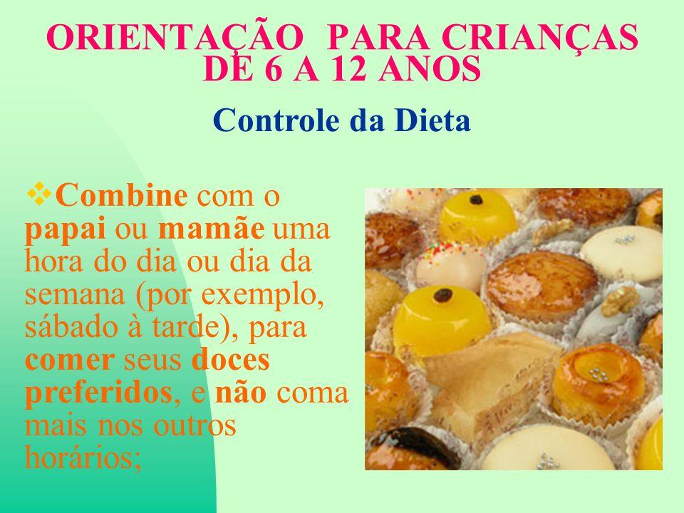 ORIENTAÇÃO PARA CRIANÇAS DE 6 A 12 ANOS Combine com o papai ou mamãe uma hora do dia ou dia da semana (por exemplo, sábado à tarde), para comer seus doces preferidos, e não coma mais nos outros horários; Controle da Dieta