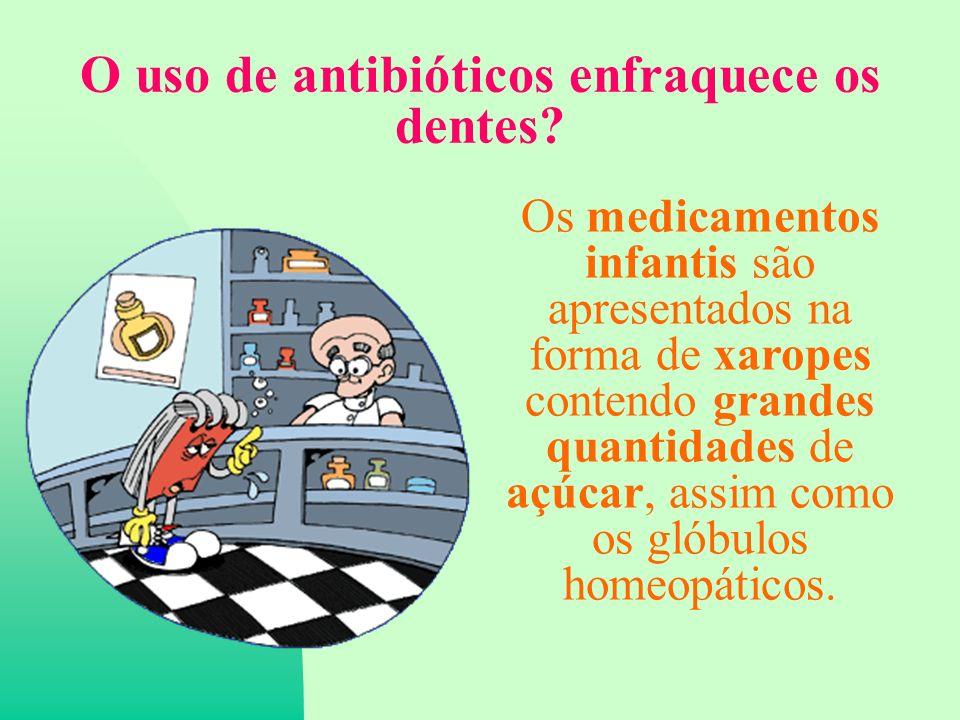 O uso de antibióticos enfraquece os dentes.