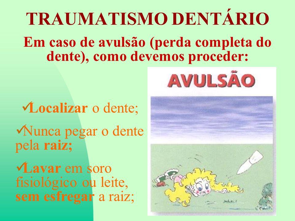 TRAUMATISMO DENTÁRIO Em caso de avulsão (perda completa do dente), como devemos proceder: Localizar o dente; Nunca pegar o dente pela raiz; Lavar em soro fisiológico ou leite, sem esfregar a raiz;