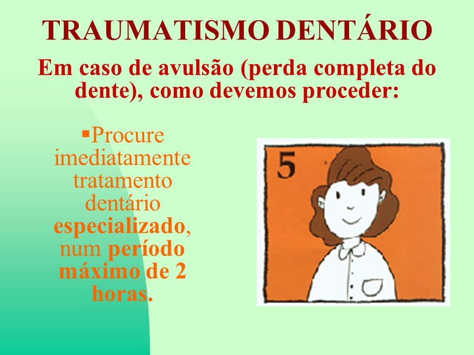 TRAUMATISMO DENTÁRIO Em caso de avulsão (perda completa do dente), como devemos proceder: Procure imediatamente tratamento dentário especializado, num período máximo de 2 horas.