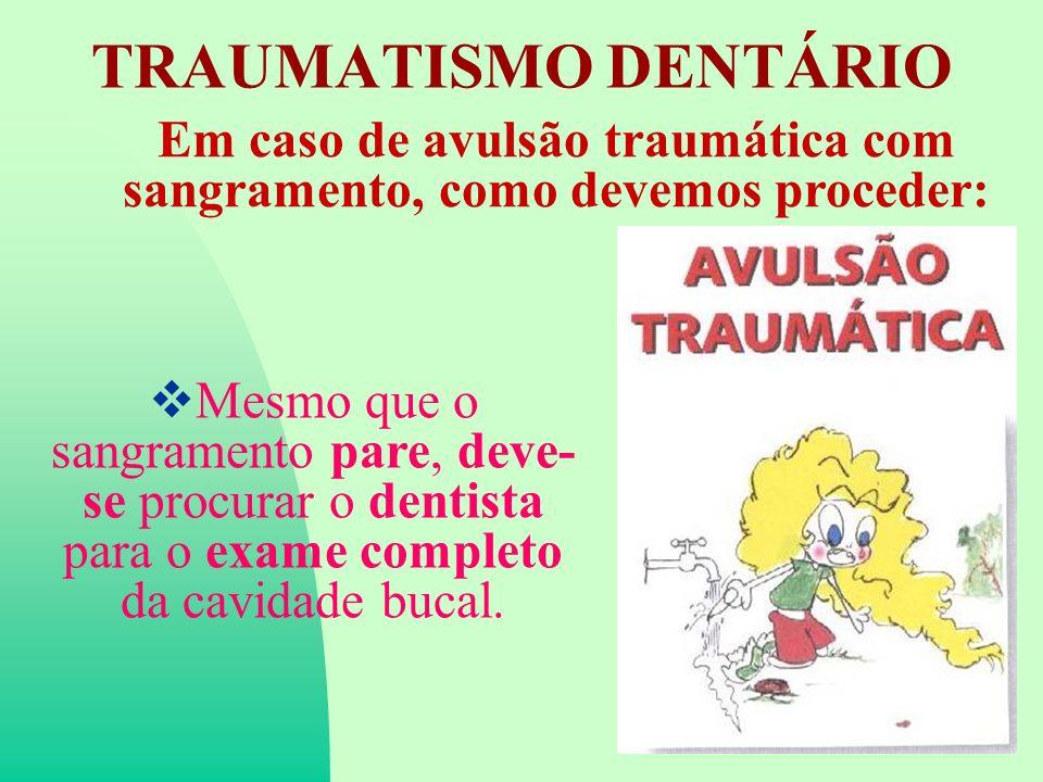 TRAUMATISMO DENTÁRIO Em caso de avulsão traumática com sangramento, como devemos proceder: Mesmo que o sangramento pare, deve- se procurar o dentista para o exame completo da cavidade bucal.