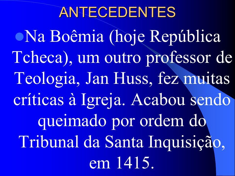 ANTECEDENTES Na Boêmia (hoje República Tcheca), um outro professor de Teologia, Jan Huss, fez muitas críticas à Igreja. Acabou sendo queimado por orde