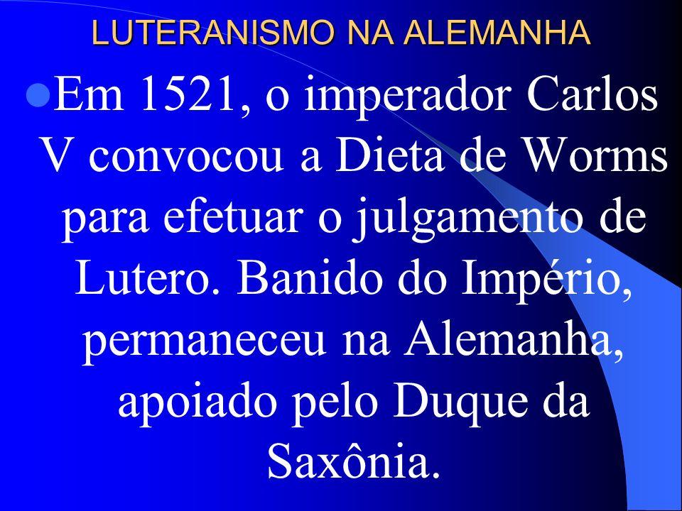 LUTERANISMO NA ALEMANHA Em 1521, o imperador Carlos V convocou a Dieta de Worms para efetuar o julgamento de Lutero. Banido do Império, permaneceu na