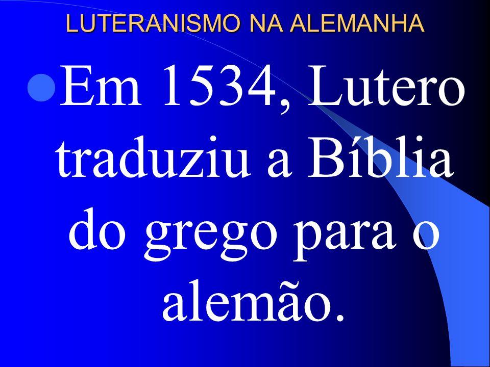 LUTERANISMO NA ALEMANHA Em 1534, Lutero traduziu a Bíblia do grego para o alemão.