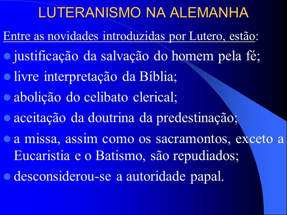 LUTERANISMO NA ALEMANHA Entre as novidades introduzidas por Lutero, estão: justificação da salvação do homem pela fé; livre interpretação da Bíblia;