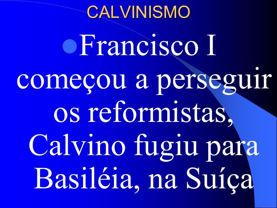 CALVINISMO Francisco I começou a perseguir os reformistas, Calvino fugiu para Basiléia, na Suíça