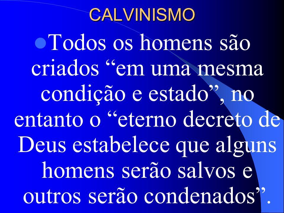 CALVINISMO Todos os homens são criados em uma mesma condição e estado, no entanto o eterno decreto de Deus estabelece que alguns homens serão salvos e
