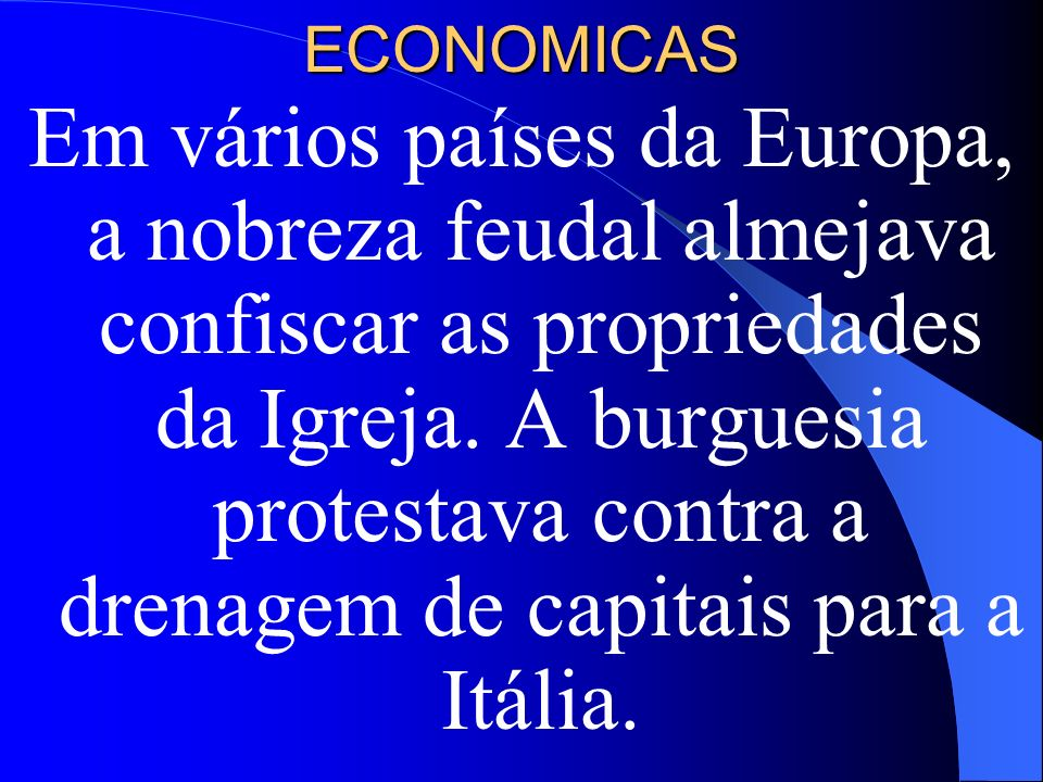 ECONOMICAS Em vários países da Europa, a nobreza feudal almejava confiscar as propriedades da Igreja. A burguesia protestava contra a drenagem de capi