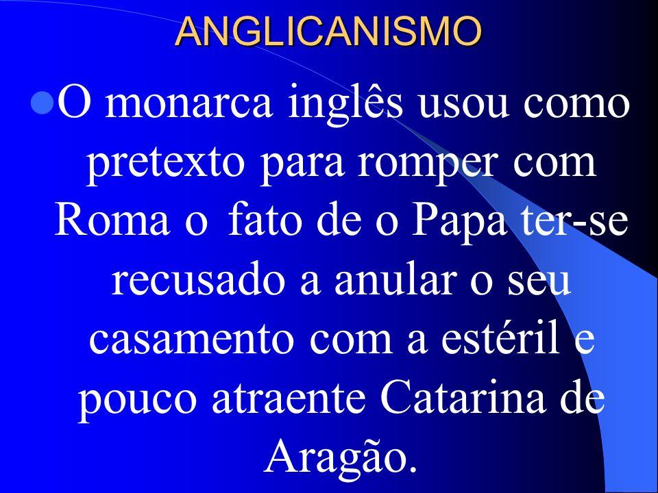 ANGLICANISMO O monarca inglês usou como pretexto para romper com Roma ofato de o Papa ter-se recusado a anular o seu casamento com a estéril e pouco a