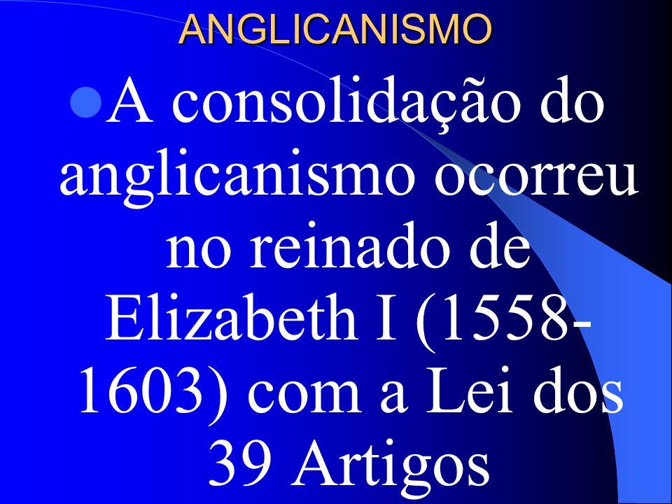 ANGLICANISMO A consolidação do anglicanismo ocorreu no reinado de Elizabeth I (1558- 1603) com a Lei dos 39 Artigos