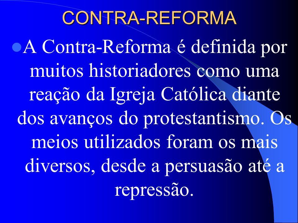 CONTRA-REFORMA A Contra-Reforma é definida por muitos historiadores como uma reação da Igreja Católica diante dos avanços do protestantismo. Os meios