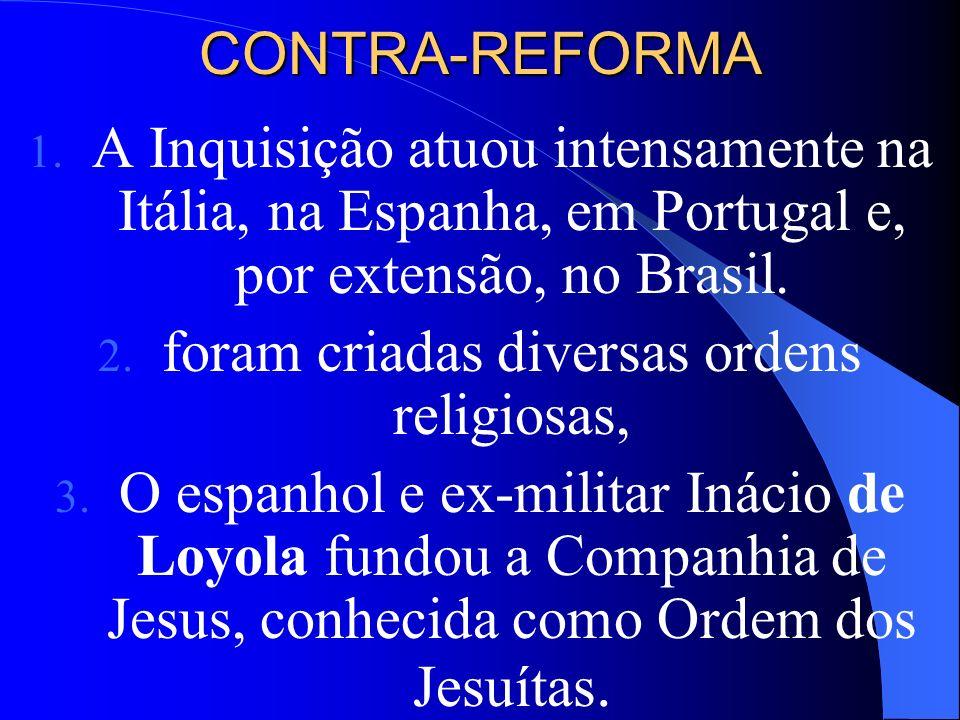 CONTRA-REFORMA 1. A Inquisição atuou intensamente na Itália, na Espanha, em Portugal e, por extensão, no Brasil. 2. foram criadas diversas ordens re