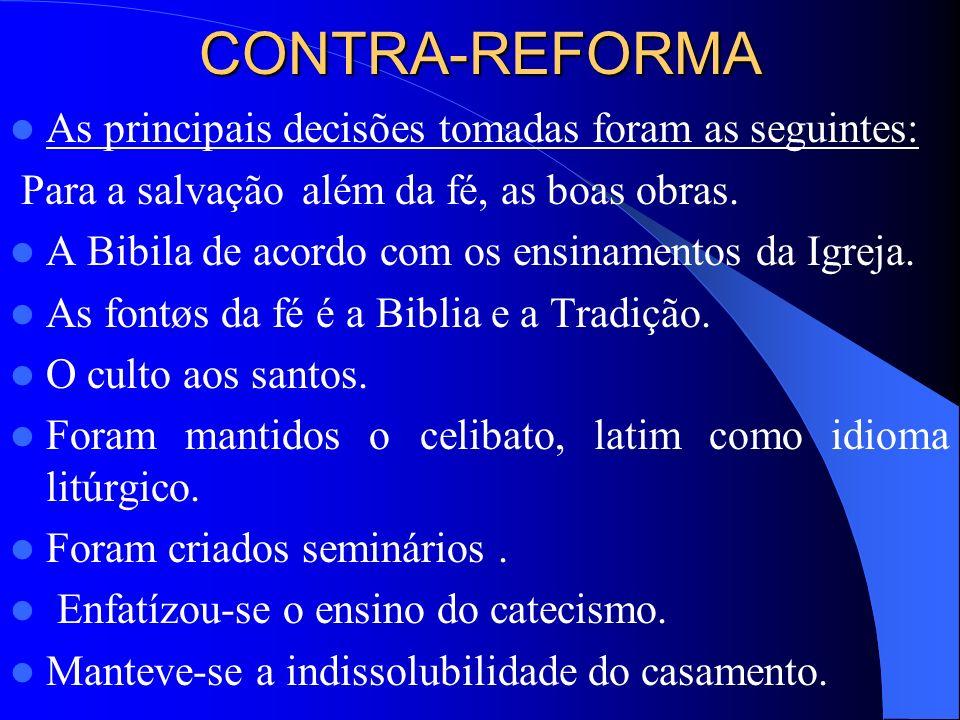 CONTRA-REFORMA As principais decisões tomadas foram as seguintes: Para a salvação além da fé, as boas obras. A Bibila de acordo com os ensinamentos d