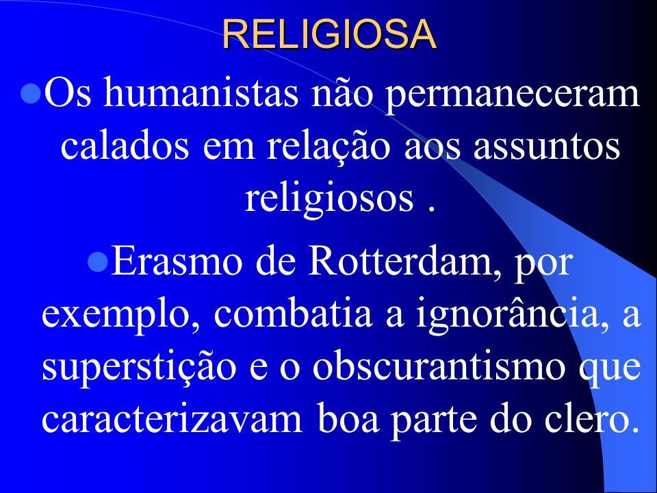 RELIGIOSA Os humanistas não permaneceram calados em relação aos assuntos religiosos. Erasmo de Rotterdam, por exemplo, combatia a ignorância, a supers