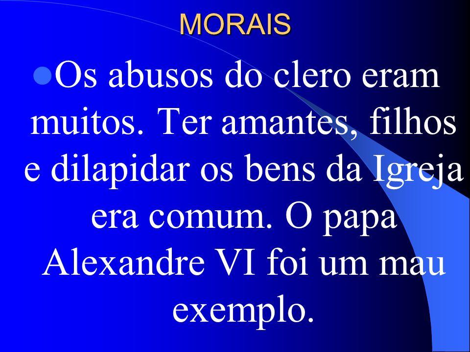 MORAIS Os abusos do clero eram muitos. Ter amantes, filhos e dilapidar os bens da Igreja era comum. O papa Alexandre VI foi um mau exemplo.