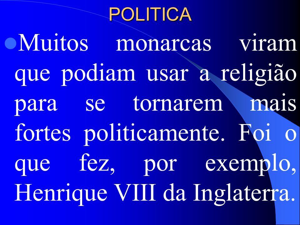 POLITICA Muitos monarcas viram que podiam usar a religião para se tornarem mais fortes politicamente. Foi o que fez, por exemplo, Henrique VIII da Ing