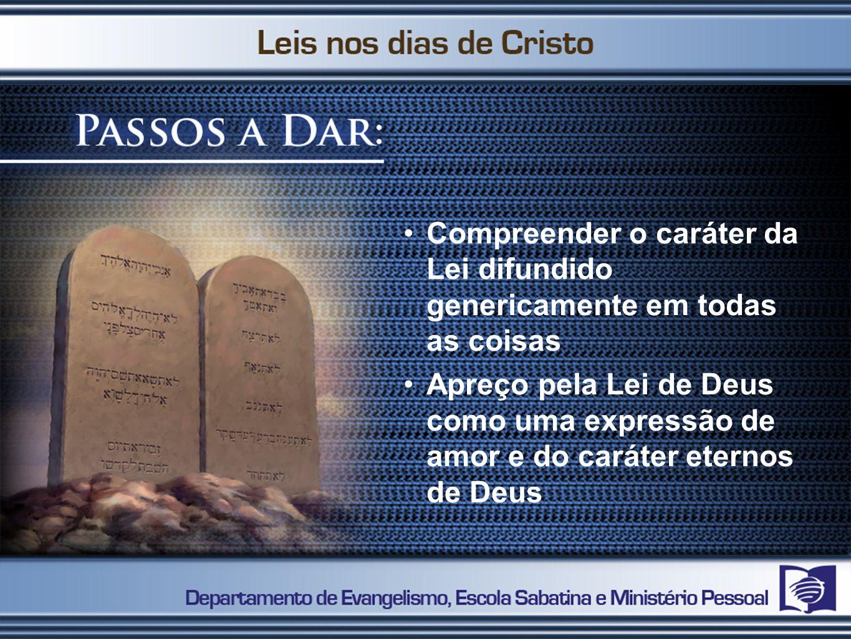 Compreender o caráter da Lei difundido genericamente em todas as coisas Apreço pela Lei de Deus como uma expressão de amor e do caráter eternos de Deu