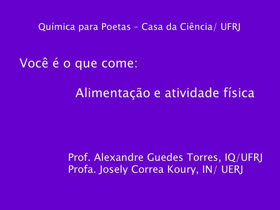 Você é o que come: Alimentação e atividade física Química para Poetas – Casa da Ciência/ UFRJ Prof. Alexandre Guedes Torres, IQ/UFRJ Profa. Josely Cor