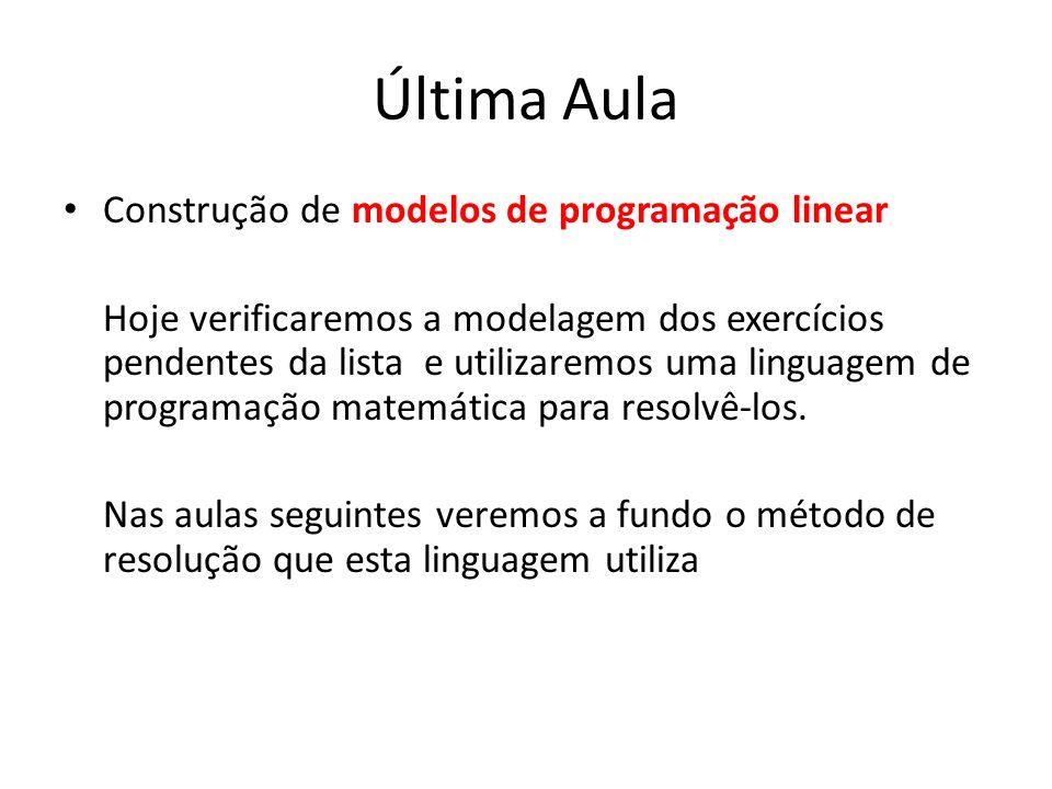 Última Aula Construção de modelos de programação linear Hoje verificaremos a modelagem dos exercícios pendentes da lista e utilizaremos uma linguagem