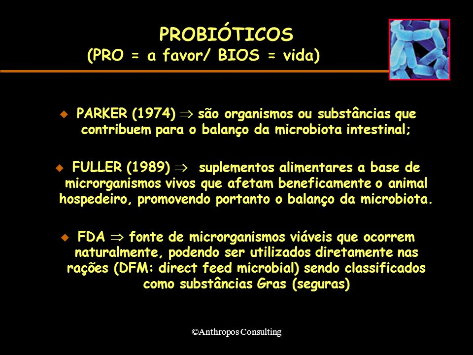 ©Anthropos Consulting PROBIÓTICOS (PRO = a favor/ BIOS = vida) u PARKER (1974) são organismos ou substâncias que contribuem para o balanço da microbiota intestinal; FULLER (1989) suplementos alimentares a base de microrganismos vivos que afetam beneficamente o animal hospedeiro, promovendo portanto o balanço da microbiota.