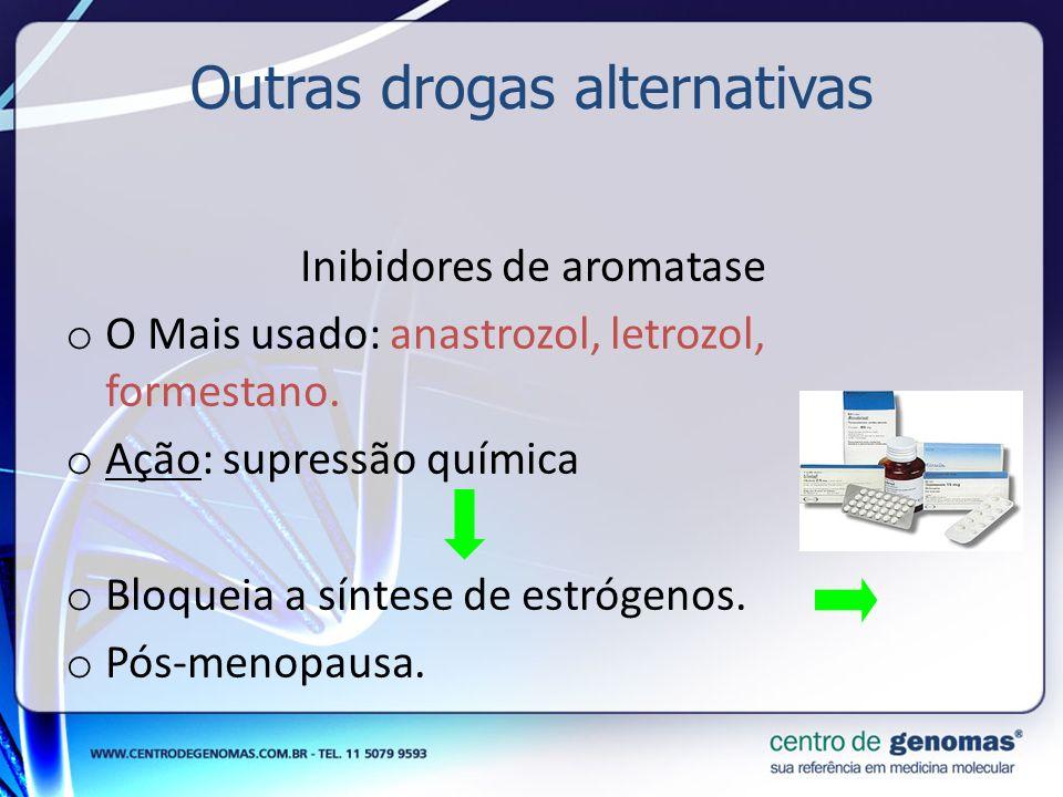 Outras drogas alternativas Inibidores de aromatase o O Mais usado: anastrozol, letrozol, formestano. o Ação: supressão química o Bloqueia a síntese de