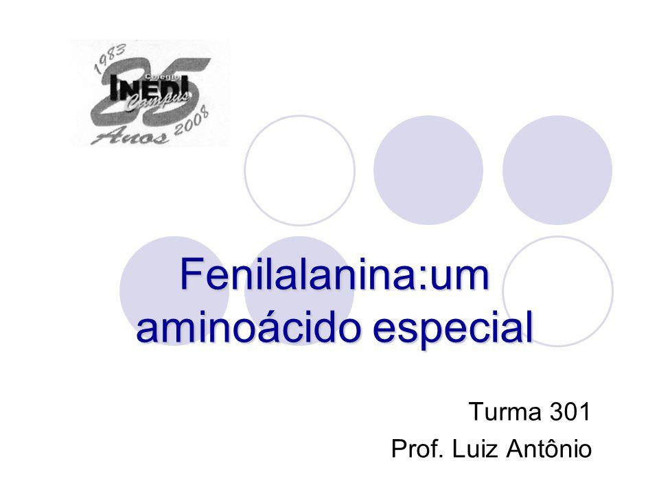 Fenilalanina:um aminoácido especial Turma 301 Prof. Luiz Antônio