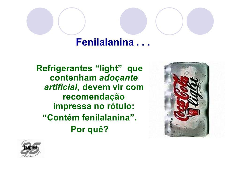 Refrigerantes light que contenham adoçante artificial, devem vir com recomendação impressa no rótulo: Contém fenilalanina. Por quê? Fenilalanina...