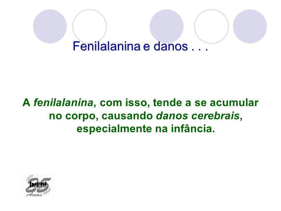 Fenilalanina e danos... A fenilalanina, com isso, tende a se acumular no corpo, causando danos cerebrais, especialmente na infância.