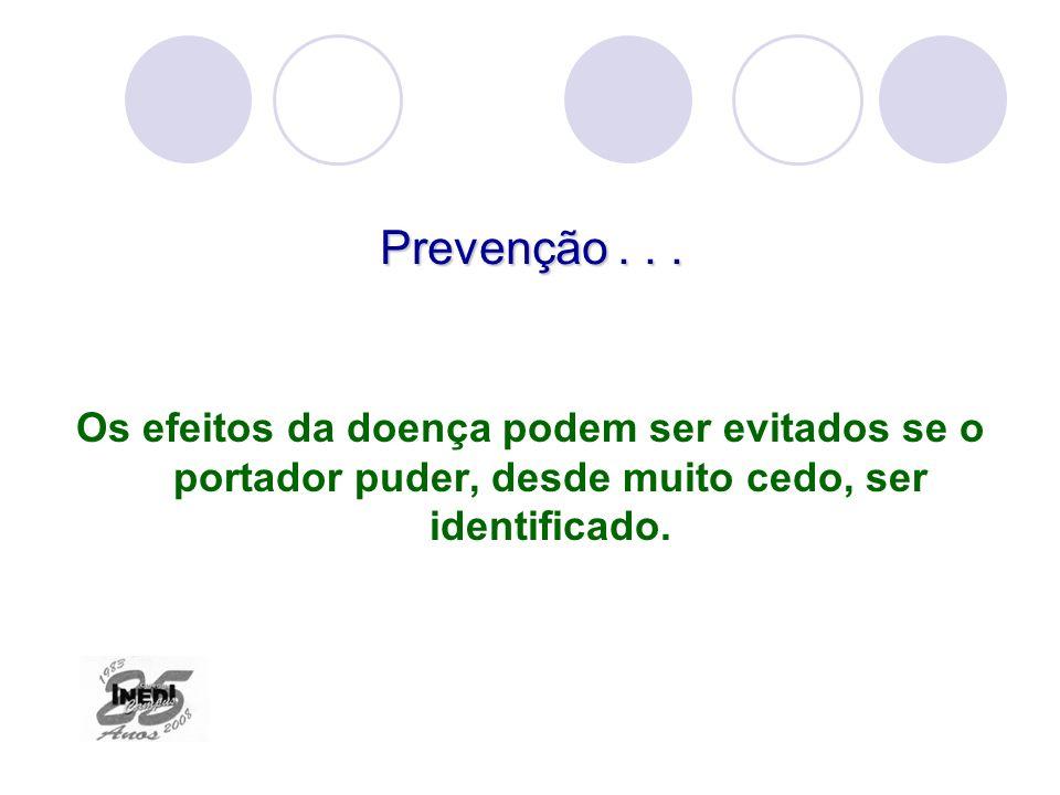 Prevenção... Os efeitos da doença podem ser evitados se o portador puder, desde muito cedo, ser identificado.
