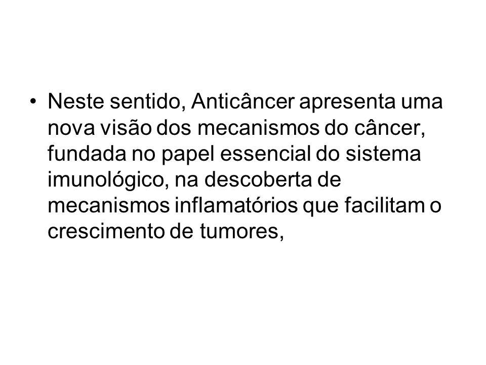 Neste sentido, Anticâncer apresenta uma nova visão dos mecanismos do câncer, fundada no papel essencial do sistema imunológico, na descoberta de mecan
