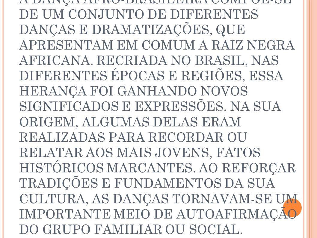 A DANÇA AFRO-BRASILEIRA COMPÕE-SE DE UM CONJUNTO DE DIFERENTES DANÇAS E DRAMATIZAÇÕES, QUE APRESENTAM EM COMUM A RAIZ NEGRA AFRICANA. RECRIADA NO BRAS
