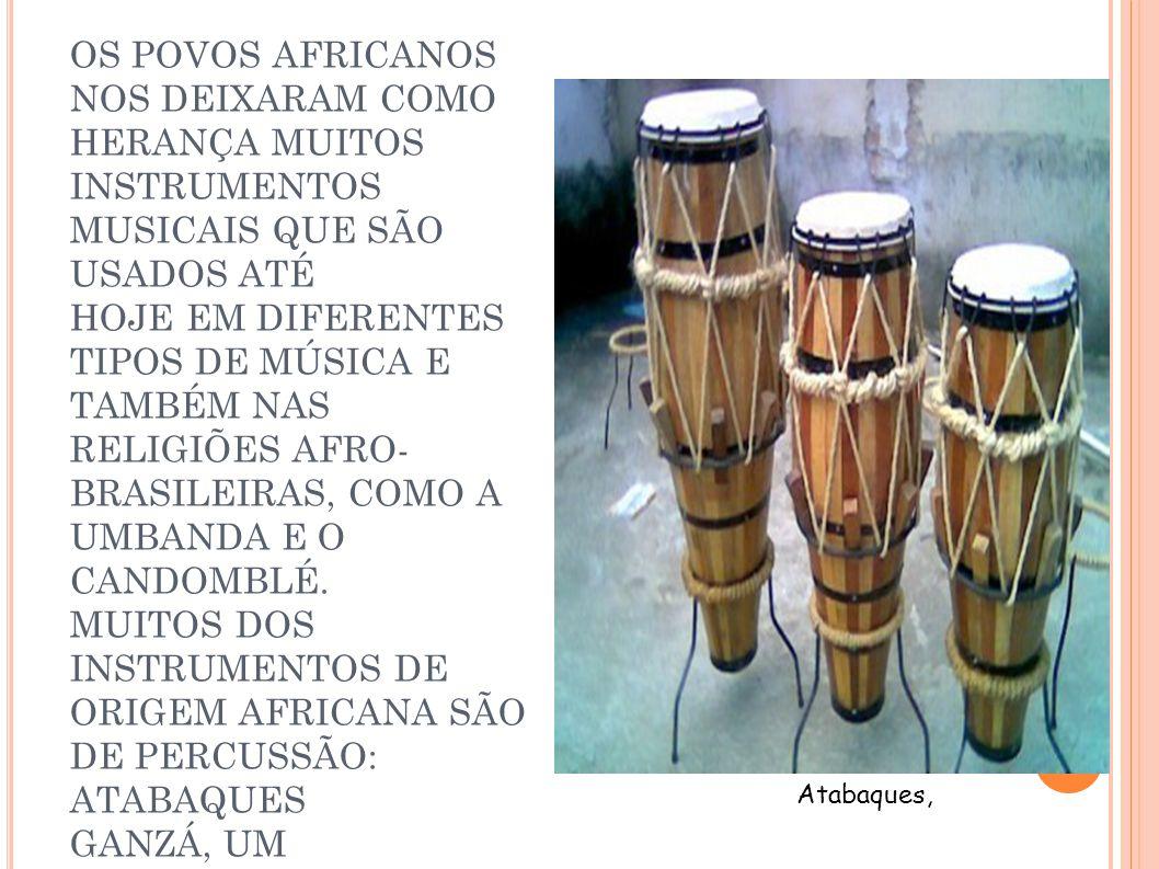 OS POVOS AFRICANOS NOS DEIXARAM COMO HERANÇA MUITOS INSTRUMENTOS MUSICAIS QUE SÃO USADOS ATÉ HOJE EM DIFERENTES TIPOS DE MÚSICA E TAMBÉM NAS RELIGIÕES