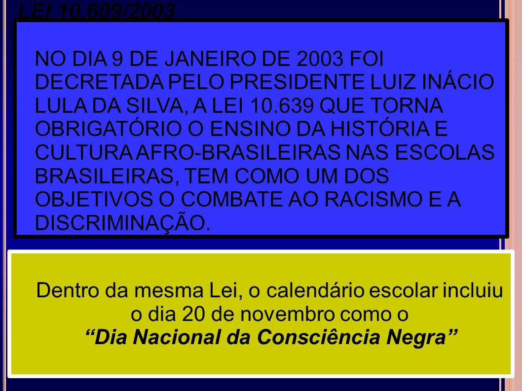 LEI 10.609/2003 NO DIA 9 DE JANEIRO DE 2003 FOI DECRETADA PELO PRESIDENTE LUIZ INÁCIO LULA DA SILVA, A LEI 10.639 QUE TORNA OBRIGATÓRIO O ENSINO DA HI