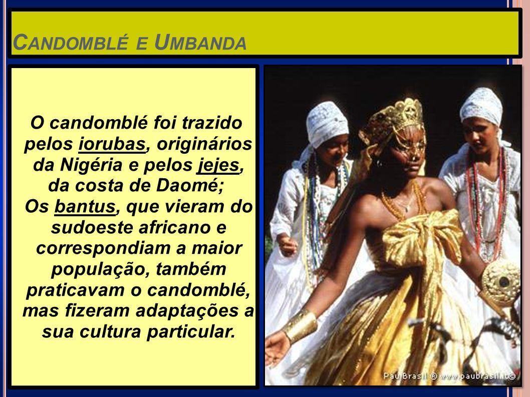 C ANDOMBLÉ E U MBANDA O candomblé foi trazido pelos iorubas, originários da Nigéria e pelos jejes, da costa de Daomé; Os bantus, que vieram do sudoest