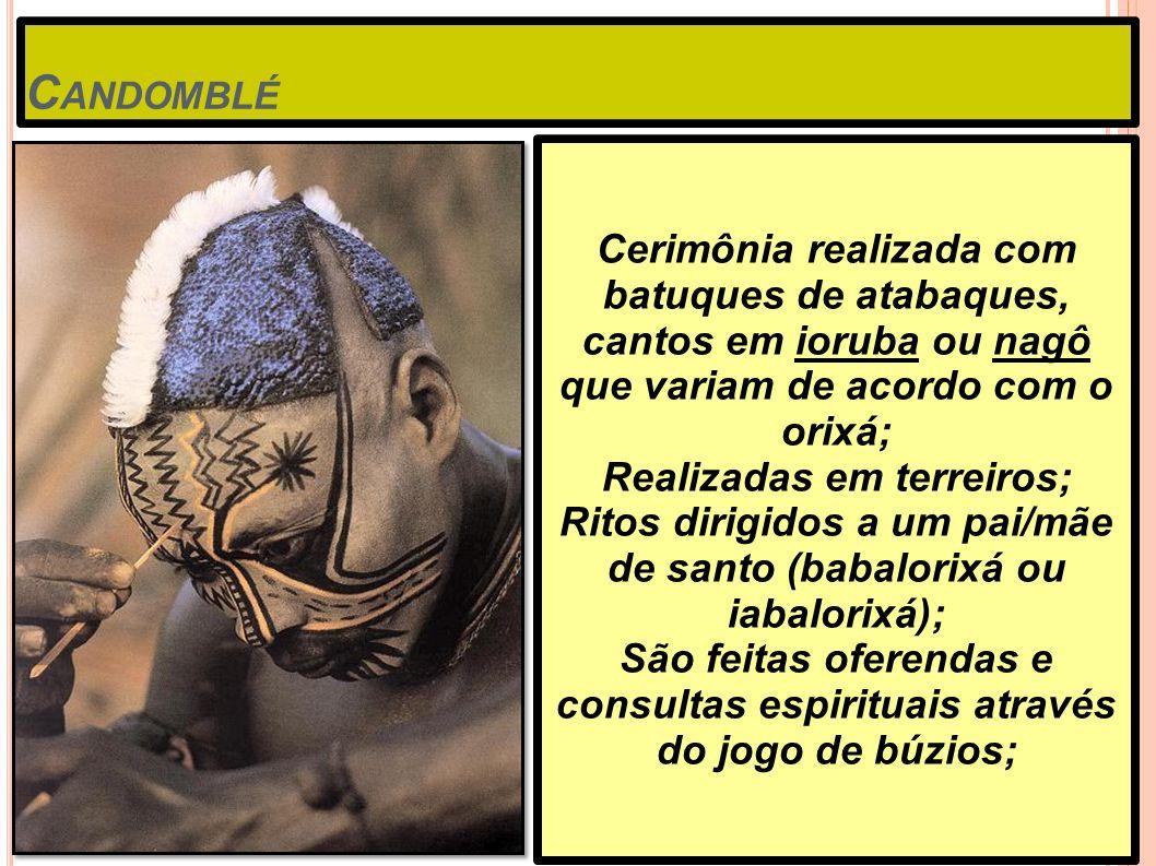 C ANDOMBLÉ Cerimônia realizada com batuques de atabaques, cantos em ioruba ou nagô que variam de acordo com o orixá; Realizadas em terreiros; Ritos di