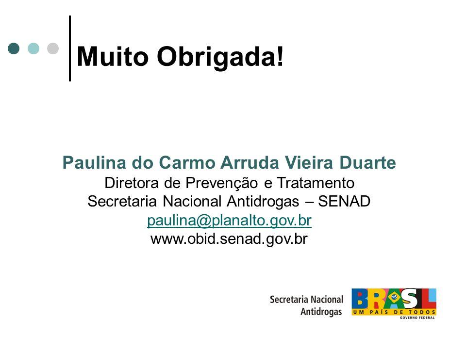 Muito Obrigada! Paulina do Carmo Arruda Vieira Duarte Diretora de Prevenção e Tratamento Secretaria Nacional Antidrogas – SENAD paulina@planalto.gov.b