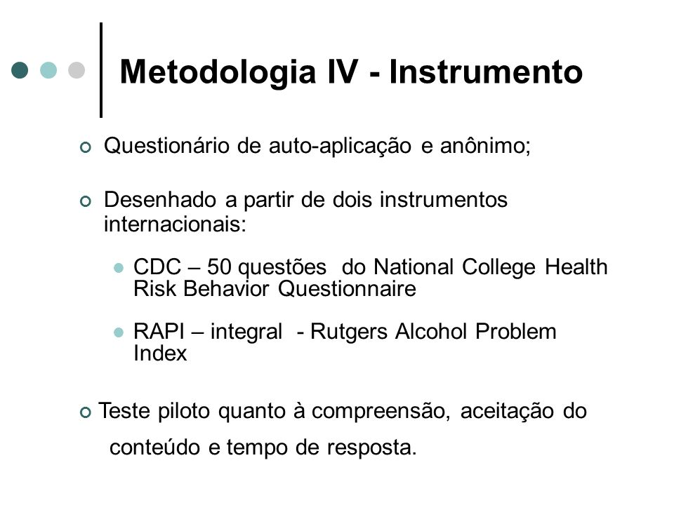 Metodologia IV - Instrumento Questionário de auto-aplicação e anônimo; Desenhado a partir de dois instrumentos internacionais: CDC – 50 questões do National College Health Risk Behavior Questionnaire RAPI – integral - Rutgers Alcohol Problem Index Teste piloto quanto à compreensão, aceitação do conteúdo e tempo de resposta.