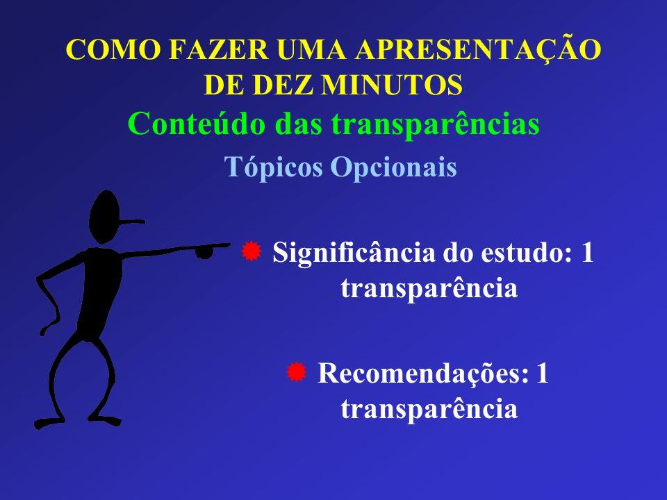 COMO FAZER UMA APRESENTAÇÃO DE DEZ MINUTOS Conteúdo das transparências Tópicos Opcionais Significância do estudo: 1 transparência Recomendações: 1 tra