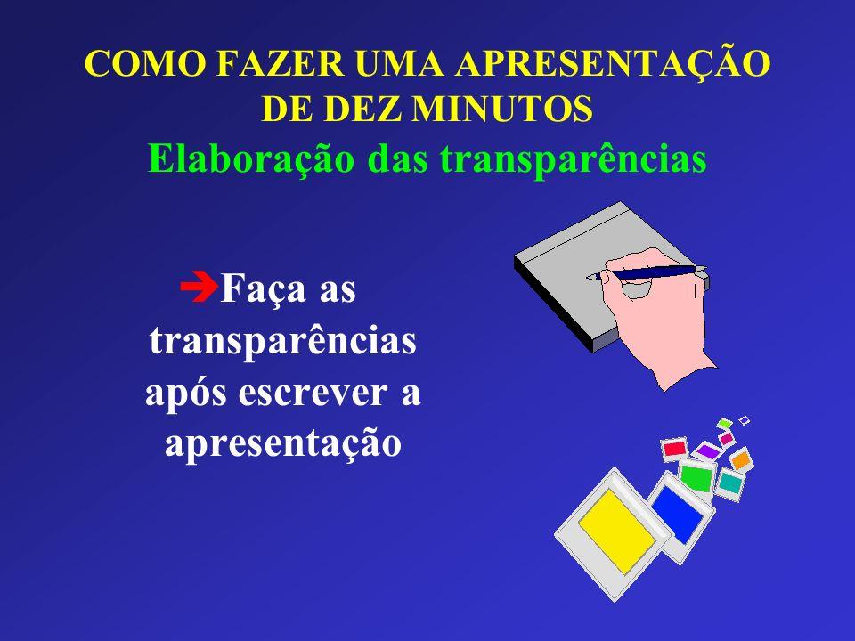 è Faça as transparências após escrever a apresentação COMO FAZER UMA APRESENTAÇÃO DE DEZ MINUTOS Elaboração das transparências