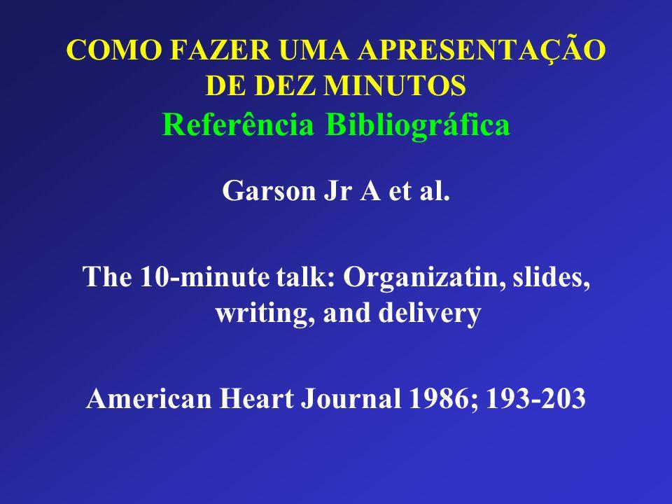 COMO FAZER UMA APRESENTAÇÃO DE DEZ MINUTOS Referência Bibliográfica Garson Jr A et al. The 10-minute talk: Organizatin, slides, writing, and delivery