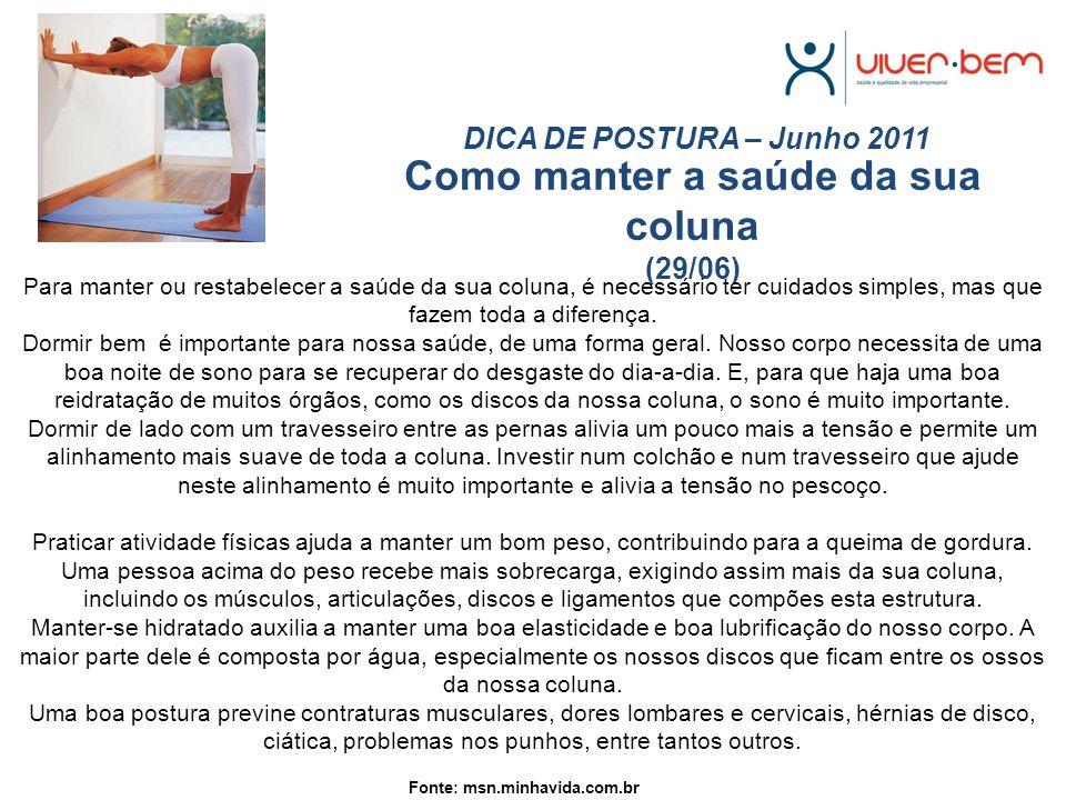 Como manter a saúde da sua coluna (29/06) DICA DE POSTURA – Junho 2011 Fonte: msn.minhavida.com.br Para manter ou restabelecer a saúde da sua coluna, é necessário ter cuidados simples, mas que fazem toda a diferença.