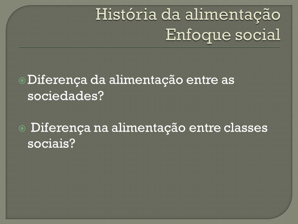Diferença da alimentação entre as sociedades? Diferença na alimentação entre classes sociais?