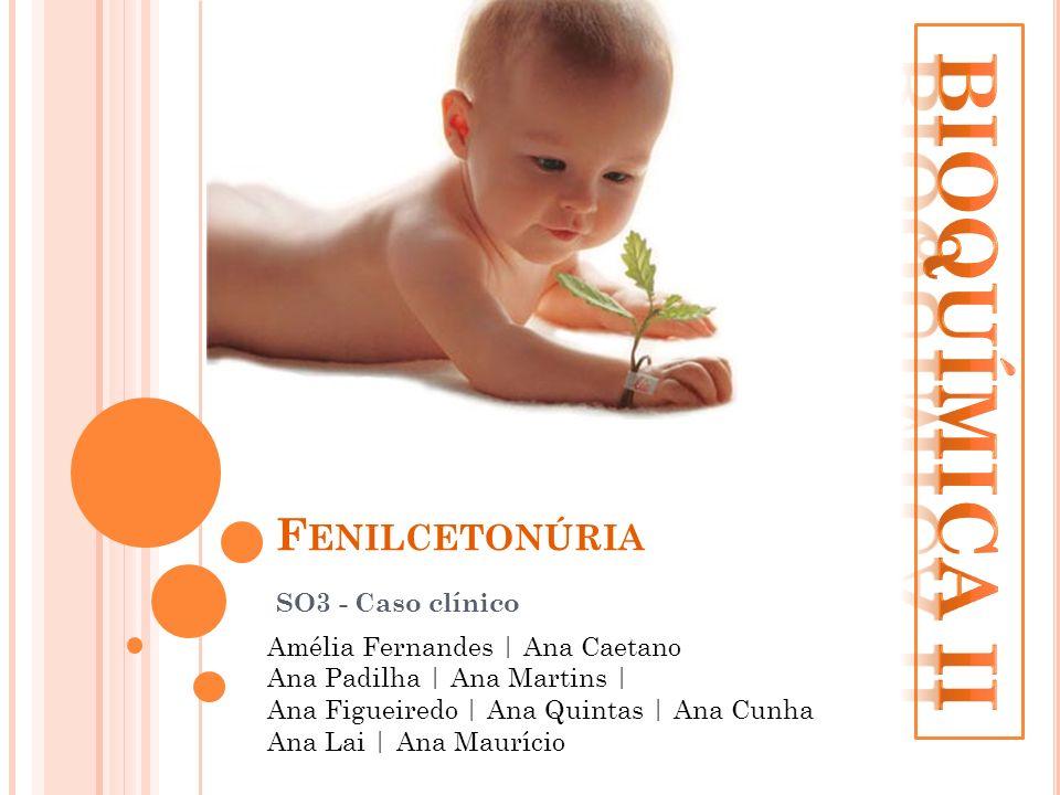 F ENILCETONÚRIA SO3 - Caso clínico Amélia Fernandes | Ana Caetano Ana Padilha | Ana Martins | Ana Figueiredo | Ana Quintas | Ana Cunha Ana Lai | Ana M