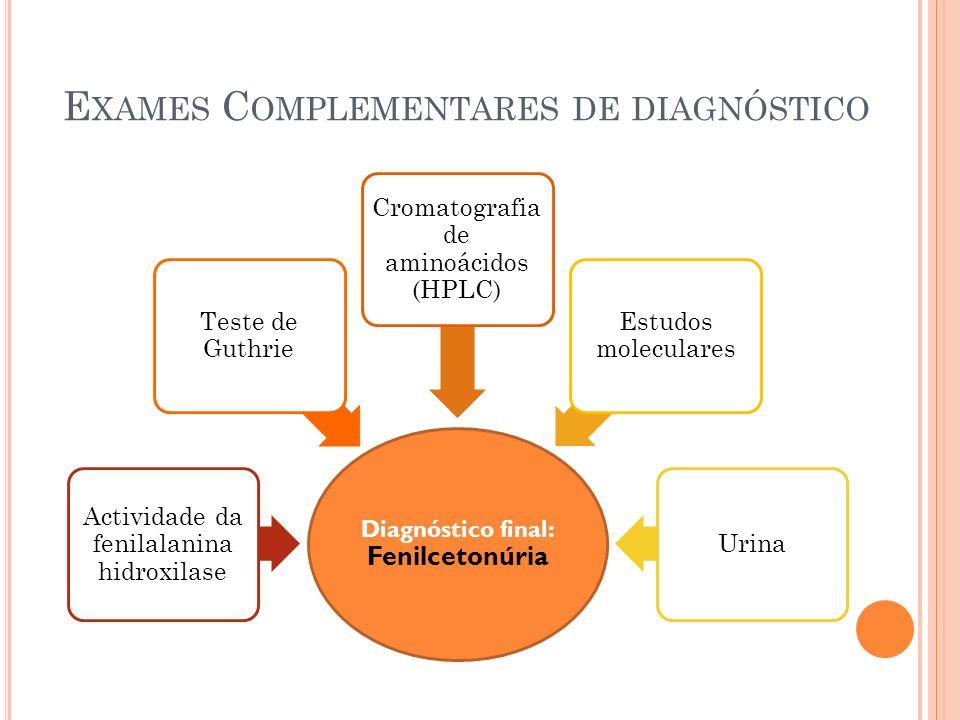 E XAMES C OMPLEMENTARES DE DIAGNÓSTICO Diagnóstico final: Fenilcetonúria Actividade da fenilalanina hidroxilase Teste de Guthrie Cromatografia de amin
